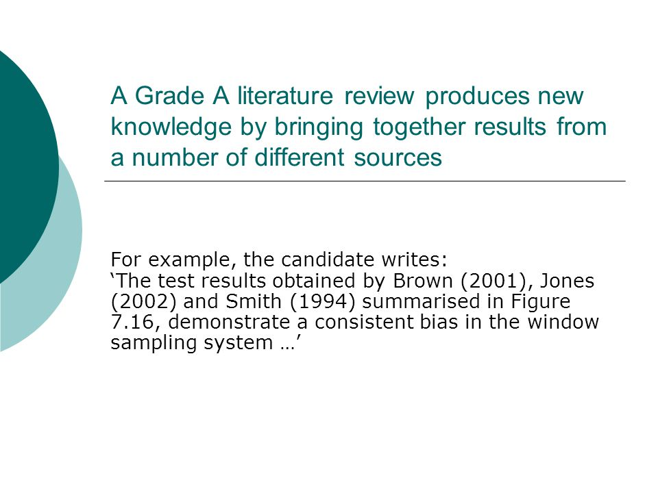 A Grade A literature review produces new knowledge by bringing together results from a number of different sources For example, the candidate writes: 'The test results obtained by Brown (2001), Jones (2002) and Smith (1994) summarised in Figure 7.16, demonstrate a consistent bias in the window sampling system …'