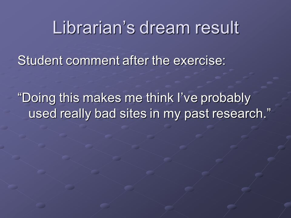 Librarian's dream result Student comment after the exercise: Doing this makes me think I've probably used really bad sites in my past research.