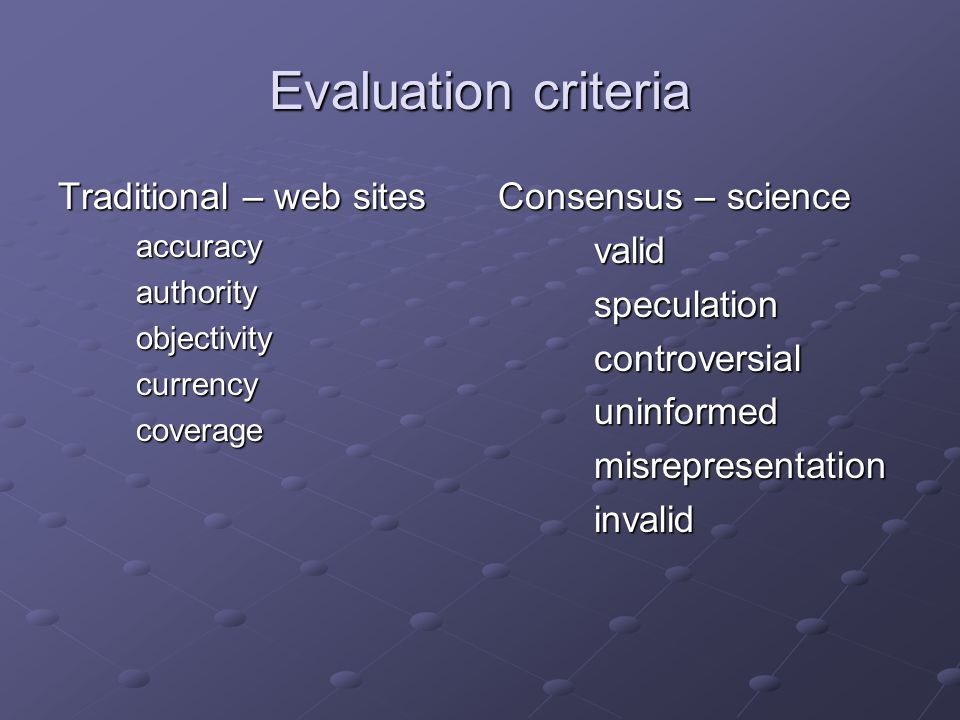 Evaluation criteria Traditional – web sites accuracyauthorityobjectivitycurrencycoverage Consensus – science validspeculationcontroversialuninformedmisrepresentationinvalid