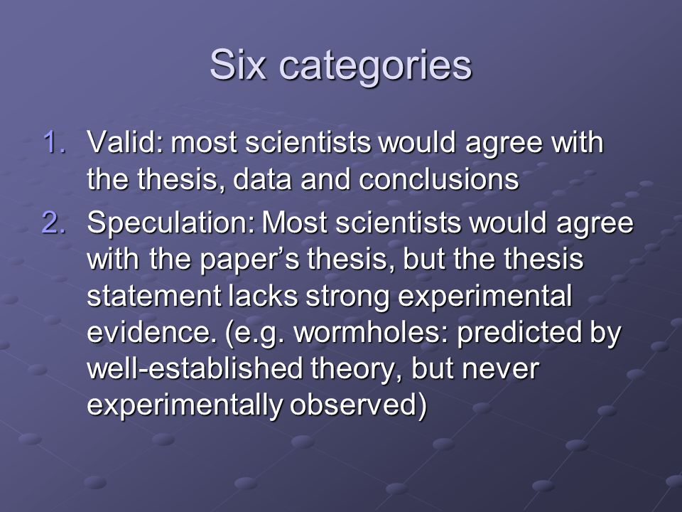 Six categories 1.Valid: most scientists would agree with the thesis, data and conclusions 2.Speculation: Most scientists would agree with the paper's thesis, but the thesis statement lacks strong experimental evidence.