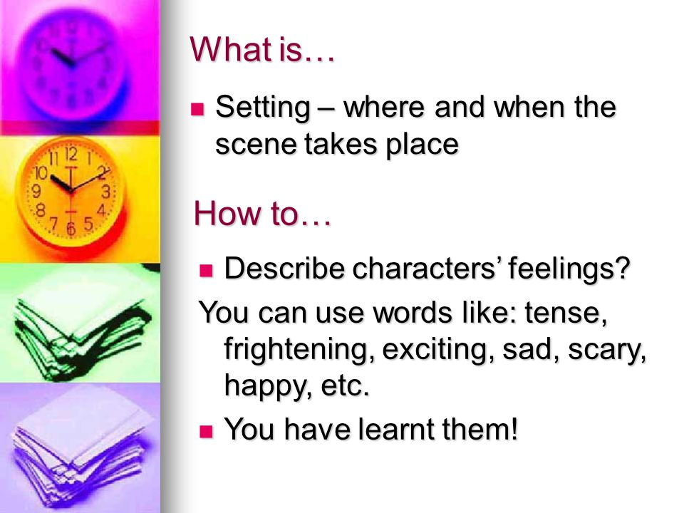 What is… Setting – where and when the scene takes place Setting – where and when the scene takes place How to… Describe characters' feelings? Describe