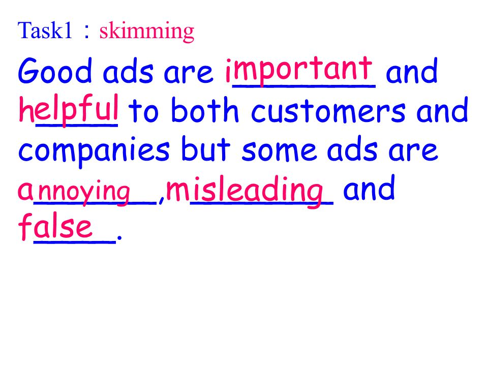 Task1 : skimming Good ads are i_______ and h____ to both customers and companies but some ads are a______,m_______ and f____.