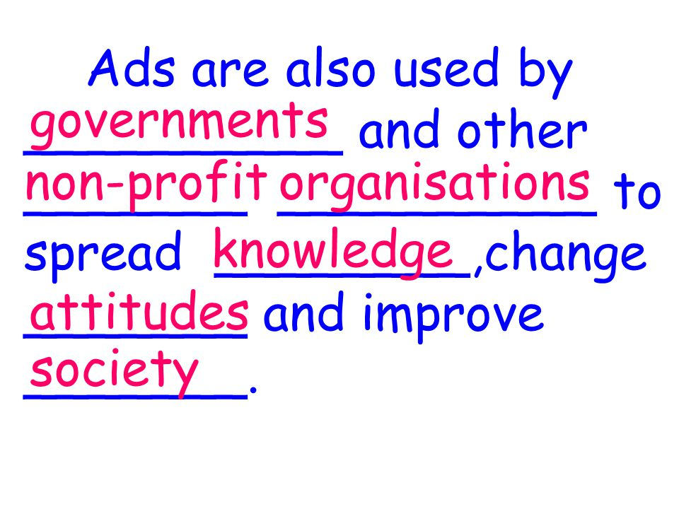 Ads are also used by __________ and other _______ __________ to spread ________,change _______ and improve _______.
