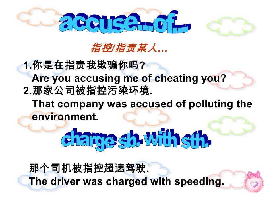 指控 / 指责某人 … 1. 你是在指责我欺骗你吗 ? Are you accusing me of cheating you? 2. 那家公司被指控污染环境. That company was accused of polluting the environment. 那个司机被指控超速驾驶. T