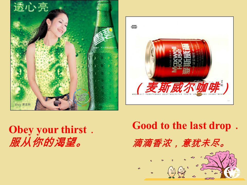 Good to the last drop . 滴滴香浓,意犹未尽。 Obey your thirst . 服从你的渴望。 (麦斯威尔咖啡)