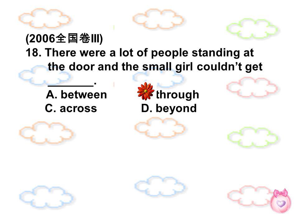 (2006 全国卷 III) 18. There were a lot of people standing at the door and the small girl couldn't get _______. A. between B. through C. across D. beyond