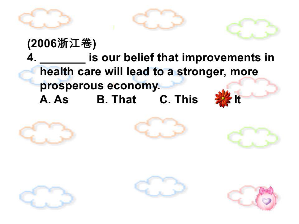 (2006 浙江卷 ) 4. _______ is our belief that improvements in health care will lead to a stronger, more prosperous economy. A. As B. That C. This D. It