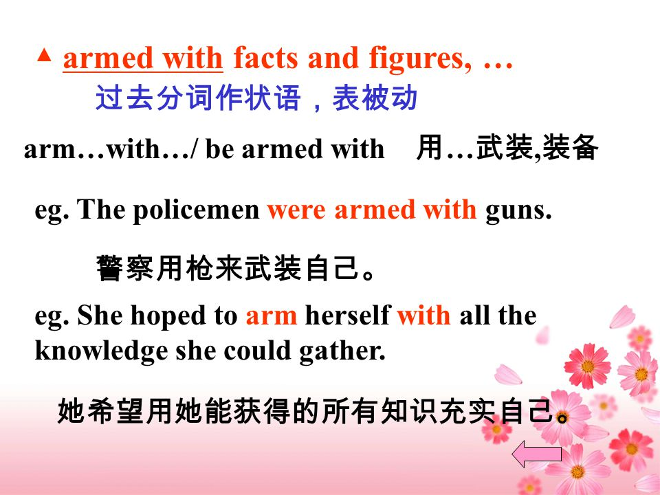 ▲ armed with facts and figures, … 过去分词作状语,表被动 arm…with…/ be armed with 用 … 武装, 装备 eg.