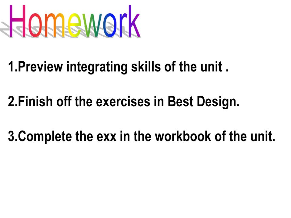 1.Preview integrating skills of the unit. 2.Finish off the exercises in Best Design.
