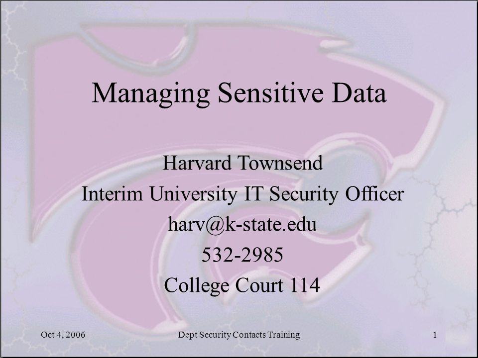 Oct 4, 2006Dept Security Contacts Training1 Managing Sensitive Data Harvard Townsend Interim University IT Security Officer harv@k-state.edu 532-2985