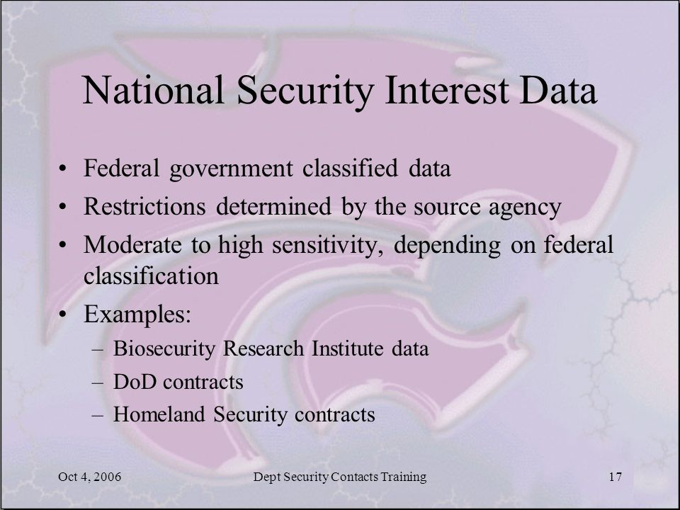 Oct 4, 2006Dept Security Contacts Training17 National Security Interest Data Federal government classified data Restrictions determined by the source agency Moderate to high sensitivity, depending on federal classification Examples: –Biosecurity Research Institute data –DoD contracts –Homeland Security contracts