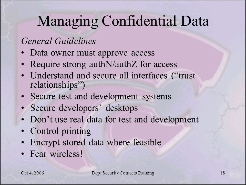 Oct 4, 2006Dept Security Contacts Training18 Managing Confidential Data General Guidelines Data owner must approve access Require strong authN/authZ f