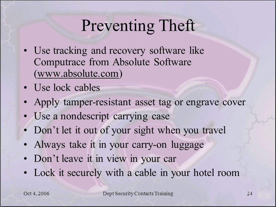 Oct 4, 2006Dept Security Contacts Training24 Preventing Theft Use tracking and recovery software like Computrace from Absolute Software (www.absolute.com)www.absolute.com Use lock cables Apply tamper-resistant asset tag or engrave cover Use a nondescript carrying case Don't let it out of your sight when you travel Always take it in your carry-on luggage Don't leave it in view in your car Lock it securely with a cable in your hotel room