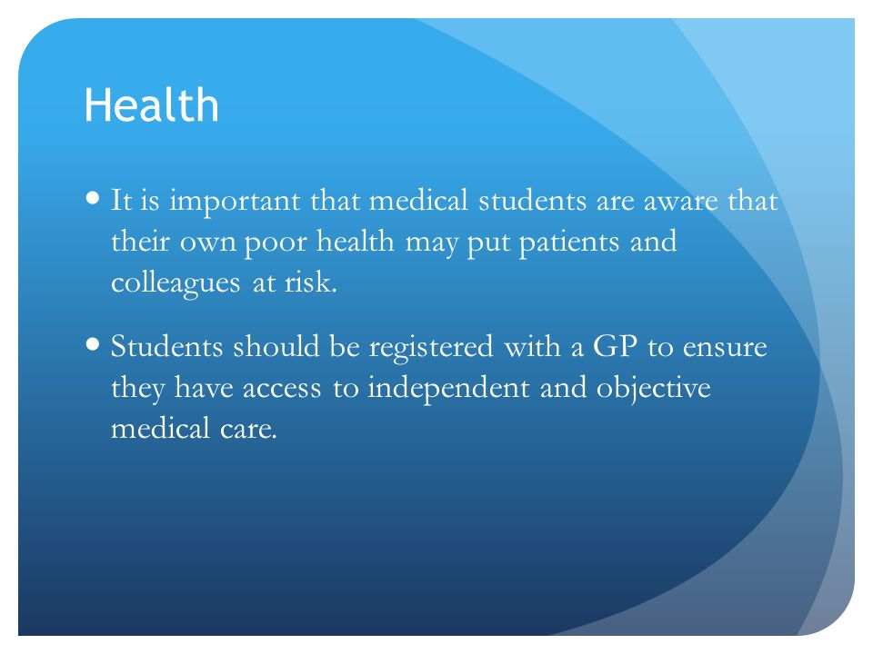 Health It is important that medical students are aware that their own poor health may put patients and colleagues at risk. Students should be register