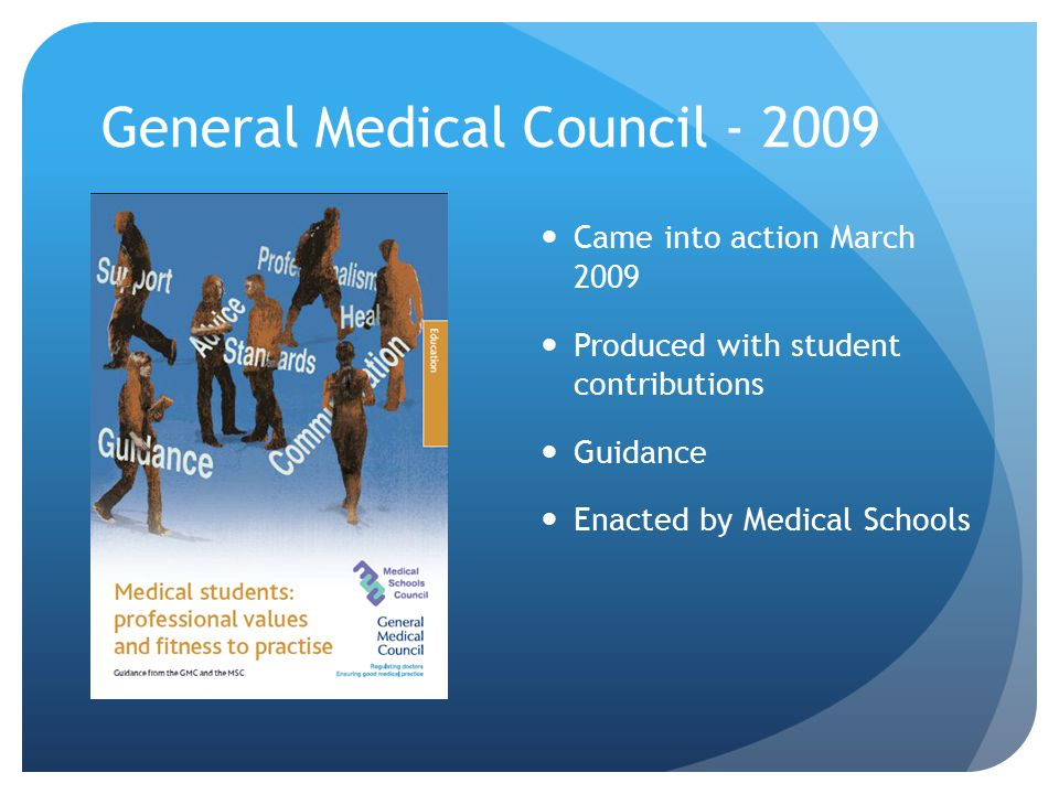General Medical Council - 2009 Came into action March 2009 Produced with student contributions Guidance Enacted by Medical Schools