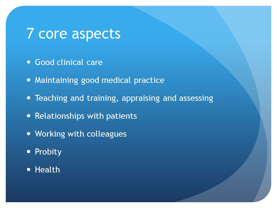 7 core aspects Good clinical care Maintaining good medical practice Teaching and training, appraising and assessing Relationships with patients Workin