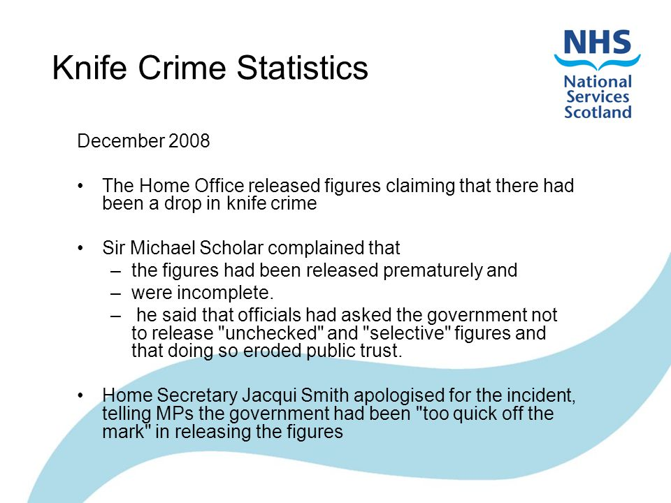 Knife Crime Statistics December 2008 The Home Office released figures claiming that there had been a drop in knife crime Sir Michael Scholar complained that –the figures had been released prematurely and –were incomplete.