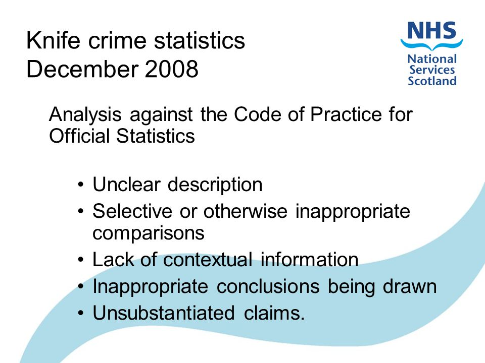 Knife crime statistics December 2008 Analysis against the Code of Practice for Official Statistics Unclear description Selective or otherwise inappropriate comparisons Lack of contextual information Inappropriate conclusions being drawn Unsubstantiated claims.