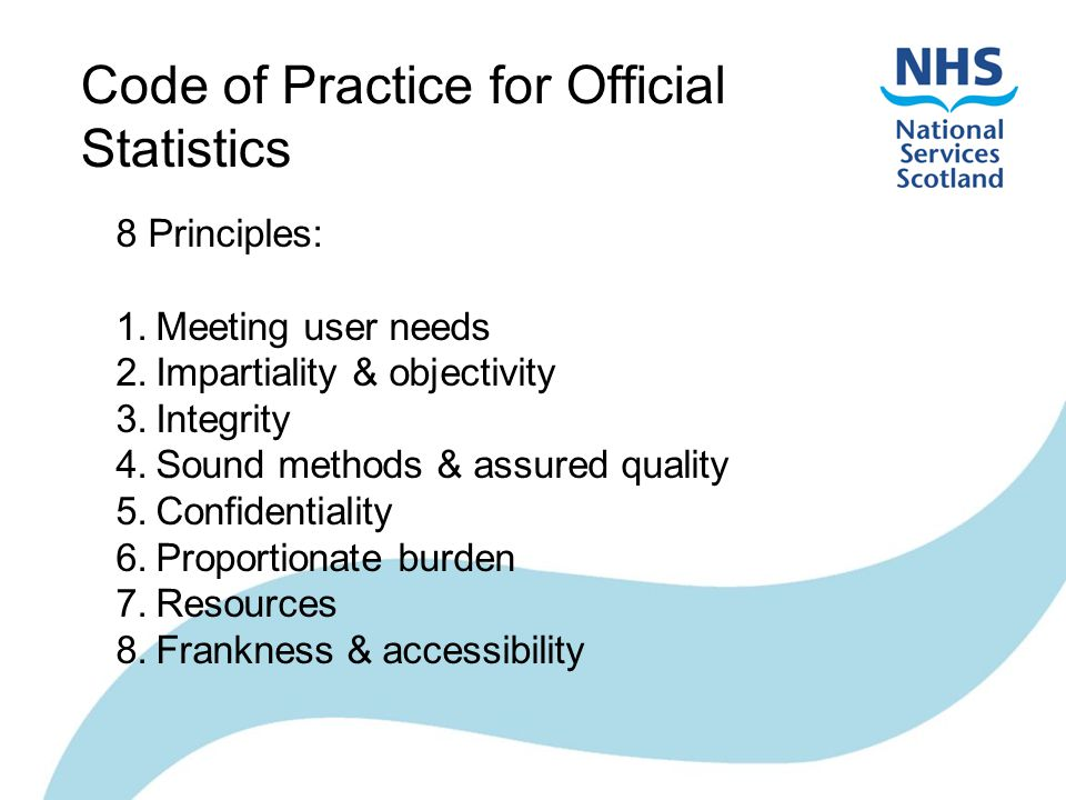 Code of Practice for Official Statistics 8 Principles: 1.Meeting user needs 2.Impartiality & objectivity 3.Integrity 4.Sound methods & assured quality 5.Confidentiality 6.Proportionate burden 7.Resources 8.Frankness & accessibility