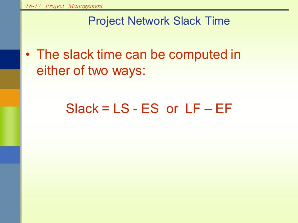 18-17Project Management Project Network Slack Time The slack time can be computed in either of two ways: Slack = LS - ES or LF – EF