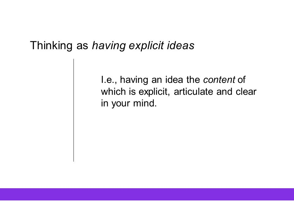 Thinking as having explicit ideas I.e., having an idea the content of which is explicit, articulate and clear in your mind.