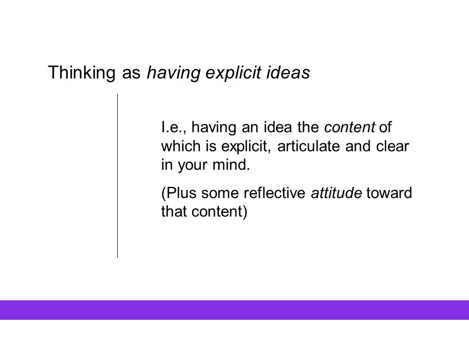 Thinking as having explicit ideas I.e., having an idea the content of which is explicit, articulate and clear in your mind. (Plus some reflective atti