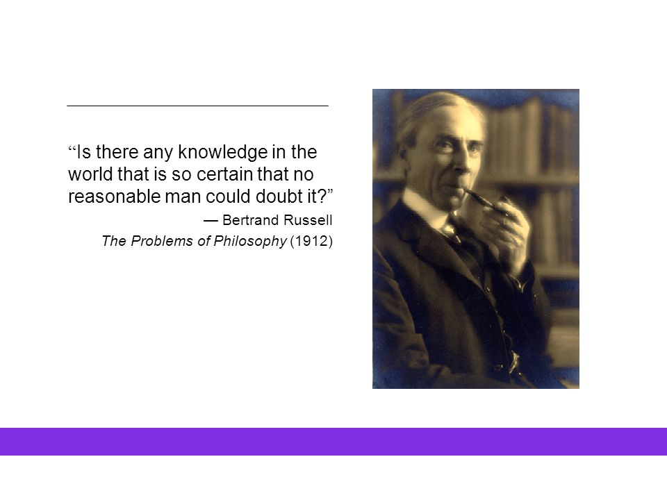 """ Is there any knowledge in the world that is so certain that no reasonable man could doubt it?"" — Bertrand Russell The Problems of Philosophy (1912)"