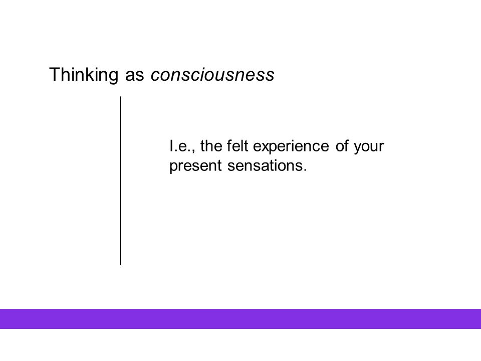 Thinking as consciousness I.e., the felt experience of your present sensations.