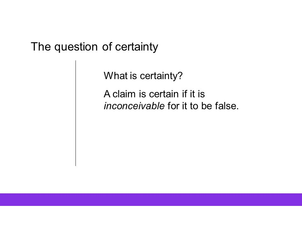 The question of certainty What is certainty? A claim is certain if it is inconceivable for it to be false.