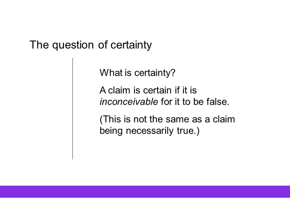 The question of certainty What is certainty? A claim is certain if it is inconceivable for it to be false. (This is not the same as a claim being nece