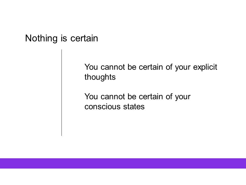 Nothing is certain You cannot be certain of your explicit thoughts You cannot be certain of your conscious states