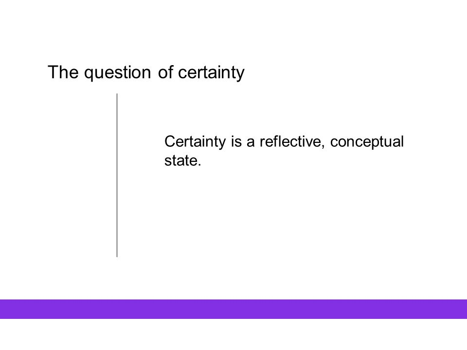 The question of certainty Certainty is a reflective, conceptual state.
