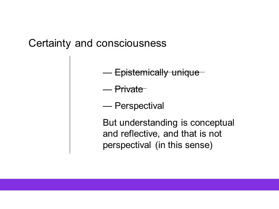 Certainty and consciousness — Epistemically unique — Private — Perspectival But understanding is conceptual and reflective, and that is not perspectiv