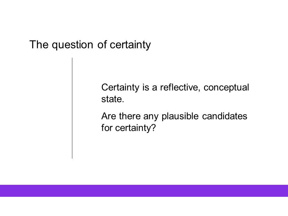 The question of certainty Certainty is a reflective, conceptual state. Are there any plausible candidates for certainty?