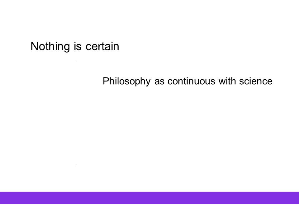 Nothing is certain Philosophy as continuous with science