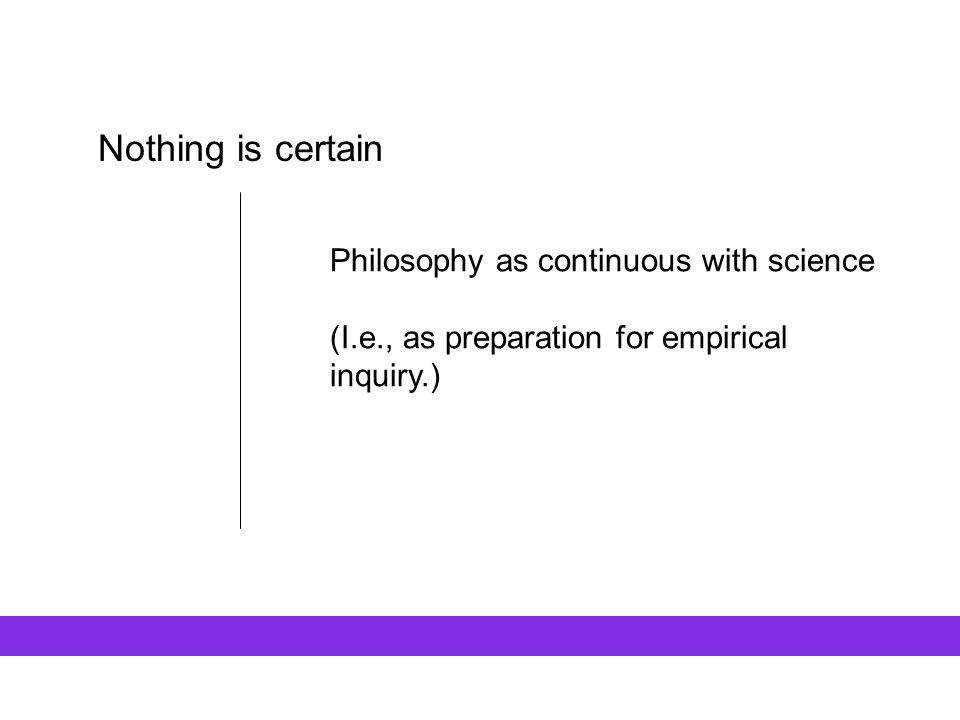 Nothing is certain Philosophy as continuous with science (I.e., as preparation for empirical inquiry.)