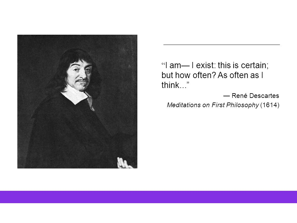 """ I am— I exist: this is certain; but how often? As often as I think..."" — René Descartes Meditations on First Philosophy (1614)"