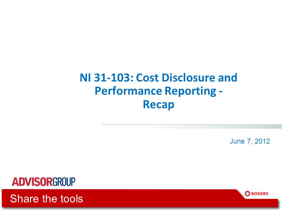 NI 31-103: Cost Disclosure and Performance Reporting - Recap June 7, 2012 Share the tools