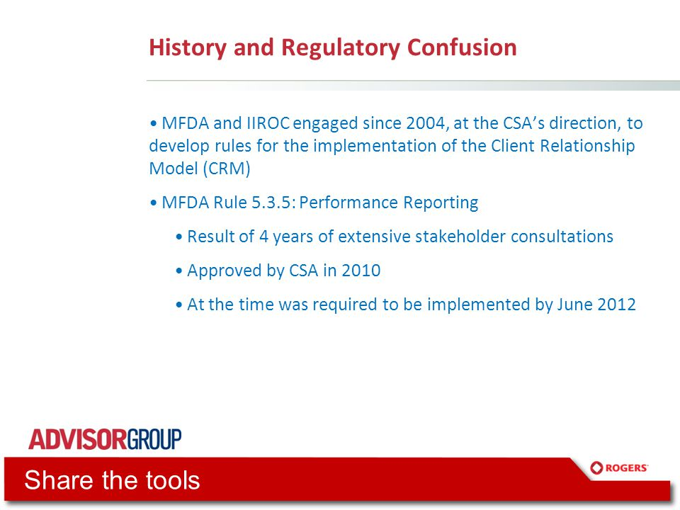 History and Regulatory Confusion MFDA and IIROC engaged since 2004, at the CSA's direction, to develop rules for the implementation of the Client Relationship Model (CRM) MFDA Rule 5.3.5: Performance Reporting Result of 4 years of extensive stakeholder consultations Approved by CSA in 2010 At the time was required to be implemented by June 2012 Share the tools