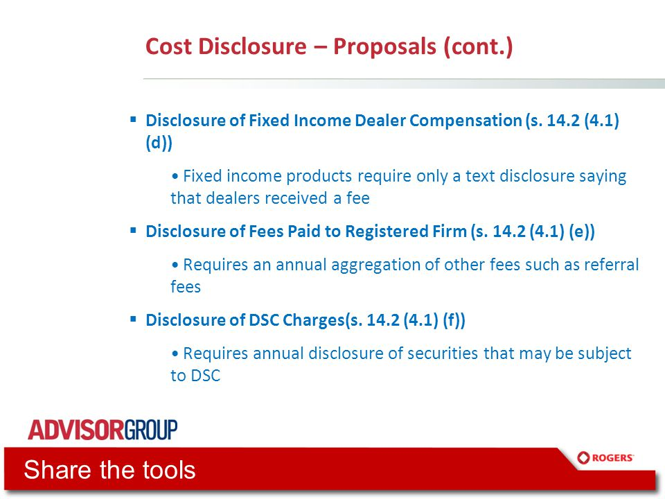Cost Disclosure – Proposals (cont.)  Disclosure of Fixed Income Dealer Compensation (s. 14.2 (4.1) (d)) Fixed income products require only a text dis