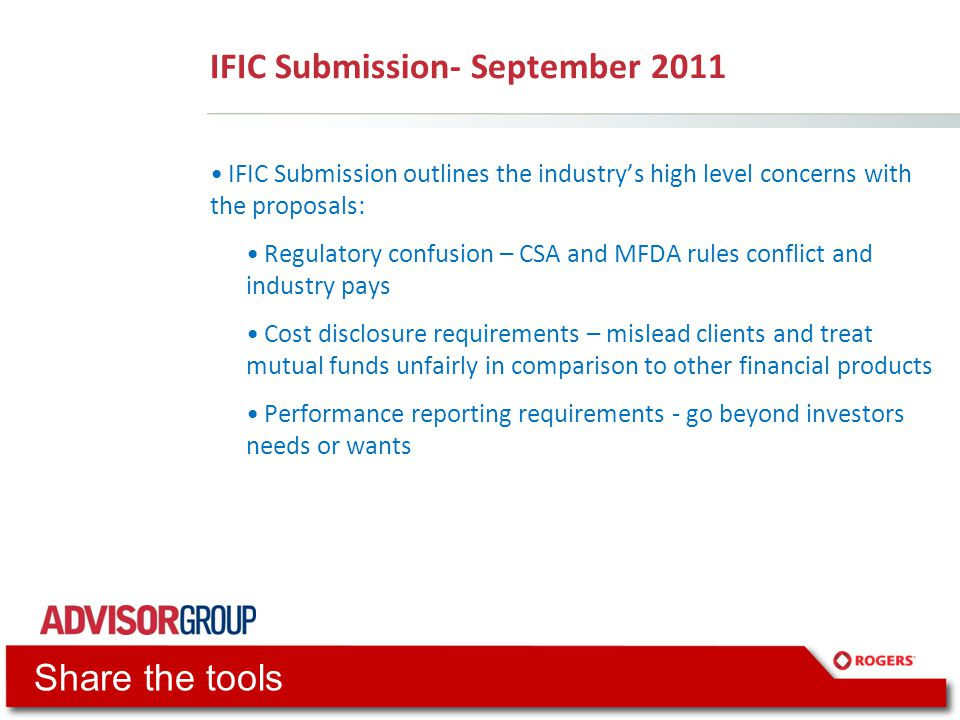IFIC Submission- September 2011 IFIC Submission outlines the industry's high level concerns with the proposals: Regulatory confusion – CSA and MFDA rules conflict and industry pays Cost disclosure requirements – mislead clients and treat mutual funds unfairly in comparison to other financial products Performance reporting requirements - go beyond investors needs or wants Share the tools