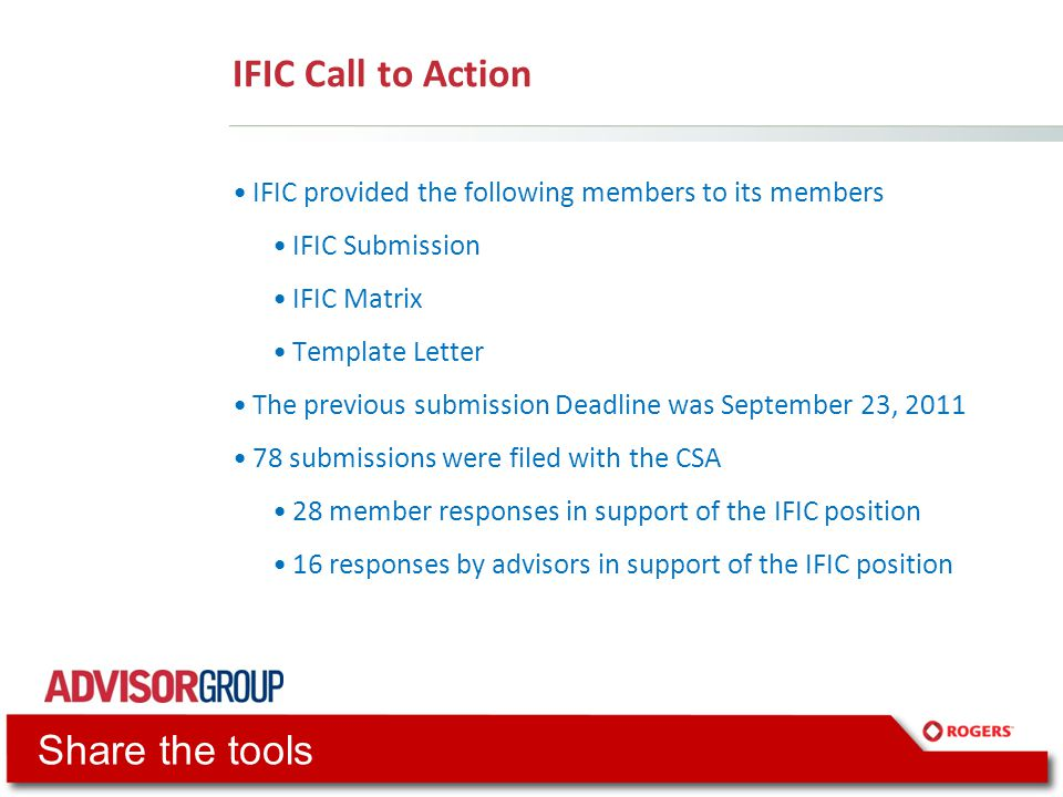 IFIC Call to Action IFIC provided the following members to its members IFIC Submission IFIC Matrix Template Letter The previous submission Deadline was September 23, 2011 78 submissions were filed with the CSA 28 member responses in support of the IFIC position 16 responses by advisors in support of the IFIC position Share the tools