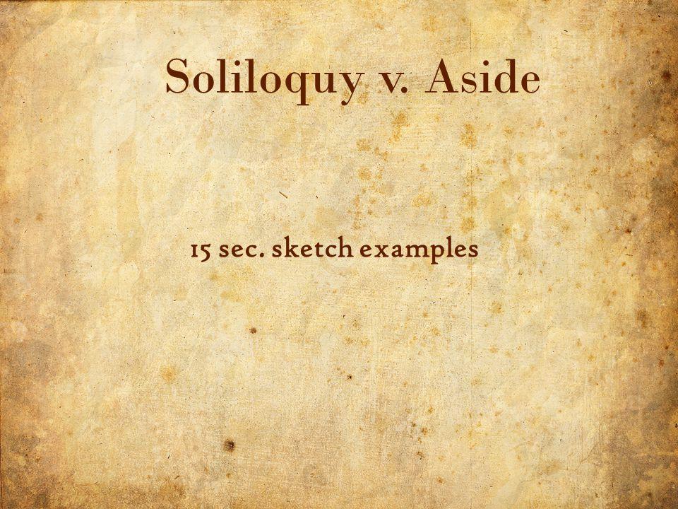 17 5/3/2015 Soliloquy v. Aside 15 sec. sketch examples