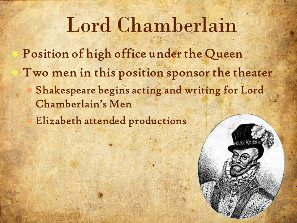 5 5/3/2015 Position of high office under the Queen Two men in this position sponsor the theater Shakespeare begins acting and writing for Lord Chamberlain's Men Elizabeth attended productions Lord Chamberlain