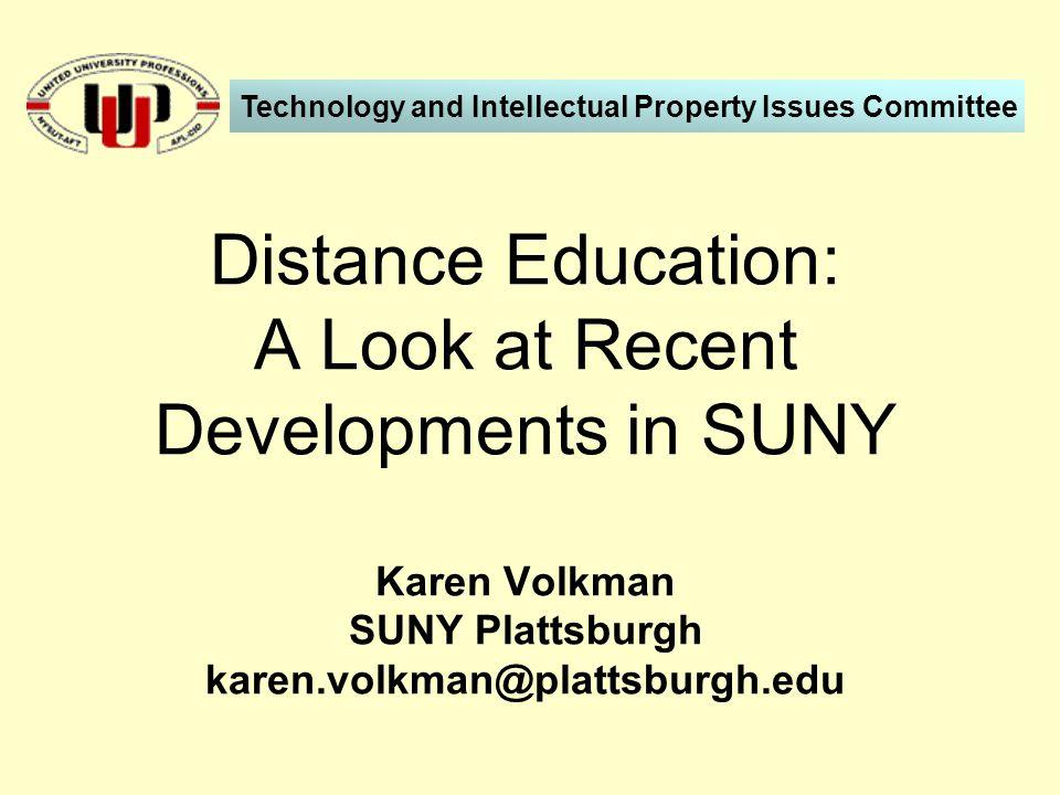 Distance Education: A Look at Recent Developments in SUNY Karen Volkman SUNY Plattsburgh karen.volkman@plattsburgh.edu Technology and Intellectual Property Issues Committee