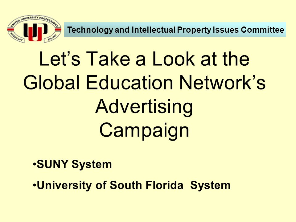 SUNY System University of South Florida System Let's Take a Look at the Global Education Network's Advertising Campaign Technology and Intellectual Property Issues Committee