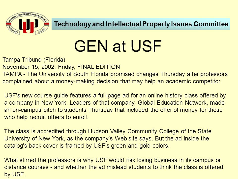 GEN at USF Technology and Intellectual Property Issues Committee Tampa Tribune (Florida) November 15, 2002, Friday, FINAL EDITION TAMPA - The University of South Florida promised changes Thursday after professors complained about a money-making decision that may help an academic competitor.