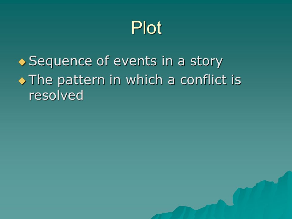 Plot  Sequence of events in a story  The pattern in which a conflict is resolved