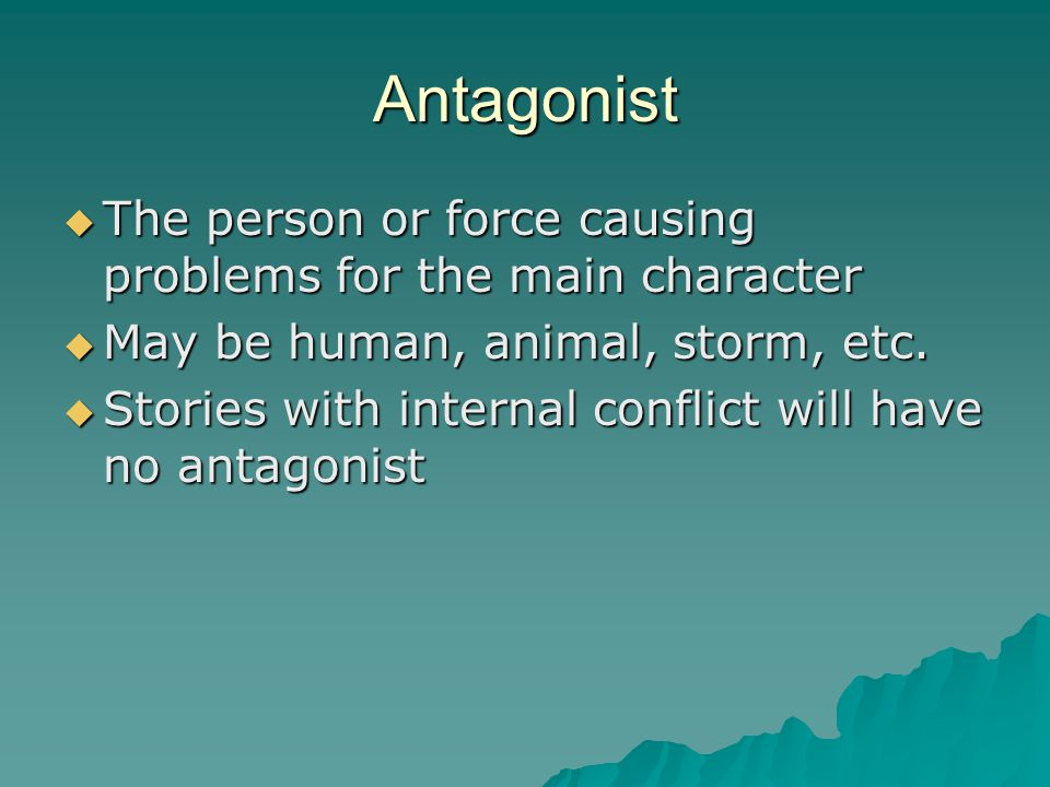 Antagonist  The person or force causing problems for the main character  May be human, animal, storm, etc.