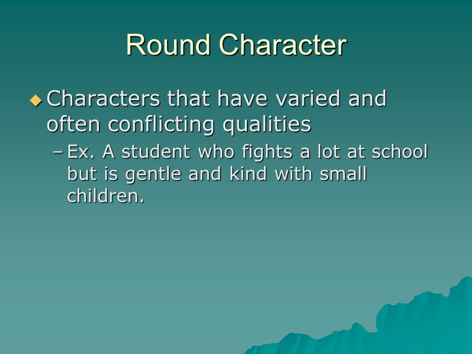 Round Character  Characters that have varied and often conflicting qualities –Ex.